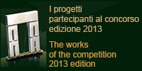 I progetti partecipanti al concorso edizione 2013 The works of the competition 2013 edition